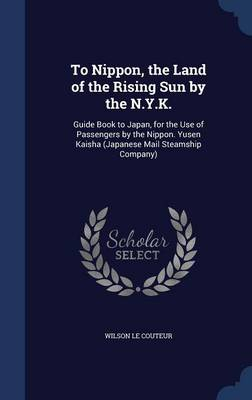 To Nippon, the Land of the Rising Sun by the N.Y.K.: Guide Book to Japan, for the Use of Passengers by the Nippon. Yusen Kaisha (Japanese Mail Steamship Company)