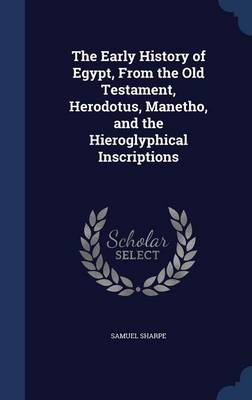 The Early History of Egypt, from the Old Testament, Herodotus, Manetho, and the Hieroglyphical Inscriptions
