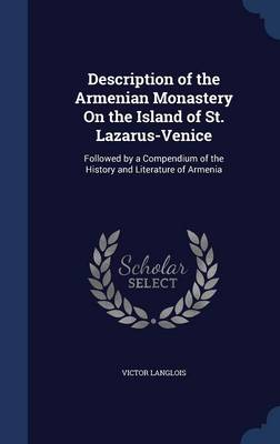 Description of the Armenian Monastery on the Island of St. Lazarus-Venice: Followed by a Compendium of the History and Literature of Armenia