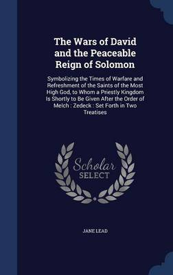 The Wars of David and the Peaceable Reign of Solomon: Symbolizing the Times of Warfare and Refreshment of the Saints of the Most High God, to Whom a Priestly Kingdom Is Shortly to Be Given After the Order of Melch: Zedeck: Set Forth in Two Treatises