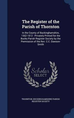 The Register of the Parish of Thornton: In the County of Buckinghamshire, 1562-1812: Privately Printed for the Bucks Parish Register Society by the Permission of the REV. C.C. Dawson-Smith