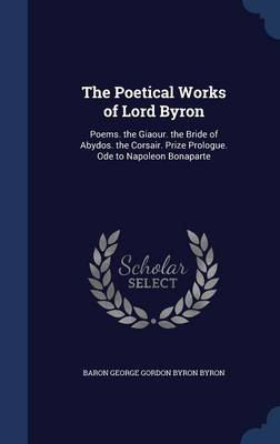 The Poetical Works of Lord Byron: Poems. the Giaour. the Bride of Abydos. the Corsair. Prize Prologue. Ode to Napoleon Bonaparte