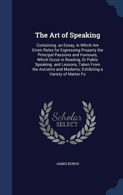 The Art of Speaking: Containing. an Essay, in Which Are Given Rules for Expressing Properly the Principal Passions and Humours, Which Occur in Reading, or Public Speaking. and Lessons, Taken from the Ancients and Moderns; Exhibiting a Variety of Matter Fo