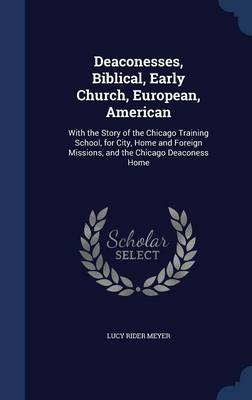 Deaconesses, Biblical, Early Church, European, American: With the Story of the Chicago Training School, for City, Home and Foreign Missions, and the Chicago Deaconess Home