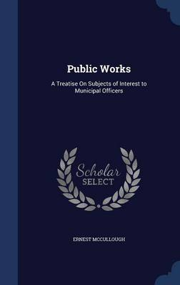 Public Works: A Treatise on Subjects of Interest to Municipal Officers