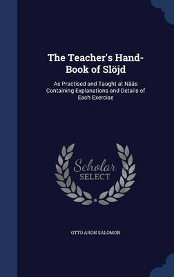 The Teacher's Hand-Book of Slojd: As Practised and Taught at Naas Containing Explanations and Details of Each Exercise