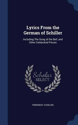 Lyrics from the German of Schiller: Including the Song of the Bell, and Other Celebrated Pieces