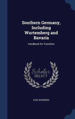 Southern Germany, Including Wurtemberg and Bavaria: Handbook for Travellers