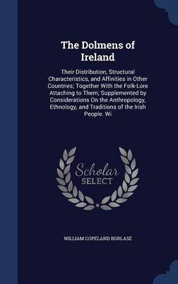 The Dolmens of Ireland: Their Distribution, Structural Characteristics, and Affinities in Other Countries; Together with the Folk-Lore Attaching to Them; Supplemented by Considerations on the Anthropology, Ethnology, and Traditions of the Irish People. Wi