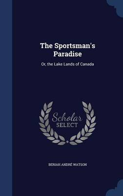 The Sportsman's Paradise: Or, the Lake Lands of Canada