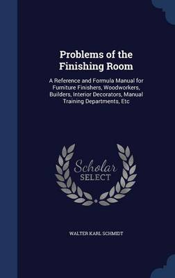Problems of the Finishing Room: A Reference and Formula Manual for Furniture Finishers, Woodworkers, Builders, Interior Decorators, Manual Training Departments, Etc