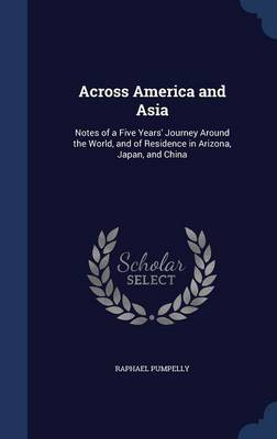 Across America and Asia: Notes of a Five Years' Journey Around the World, and of Residence in Arizona, Japan, and China