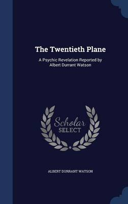 The Twentieth Plane: A Psychic Revelation Reported by Albert Durrant Watson