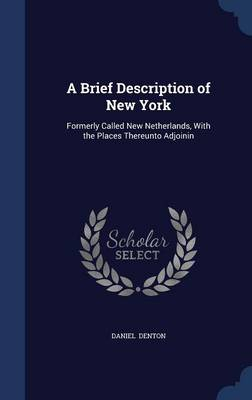 A Brief Description of New York: Formerly Called New Netherlands, with the Places Thereunto Adjoinin