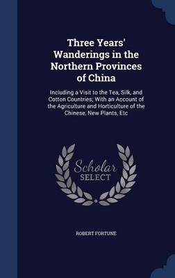 Three Years' Wanderings in the Northern Provinces of China: Including a Visit to the Tea, Silk, and Cotton Countries; With an Account of the Agriculture and Horticulture of the Chinese, New Plants, Etc
