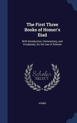 The First Three Books of Homer's Iliad: With Introduction, Commentary, and Vocabulary, for the Use of Schools