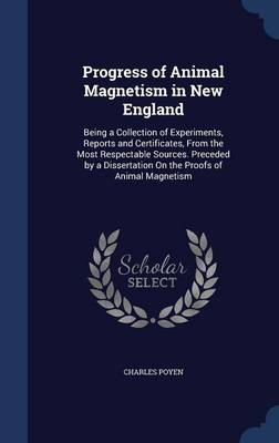 Progress of Animal Magnetism in New England: Being a Collection of Experiments, Reports and Certificates, from the Most Respectable Sources. Preceded by a Dissertation on the Proofs of Animal Magnetism