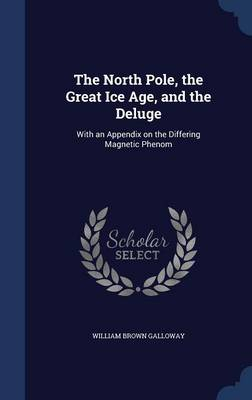The North Pole, the Great Ice Age, and the Deluge: With an Appendix on the Differing Magnetic Phenom