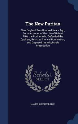 The New Puritan: New England Two Hundred Years Ago; Some Account of the Life of Robert Pike, the Puritan Who Defended the Quakers, Resisted Clerical Domination, and Opposed the Witchcraft Prosecution
