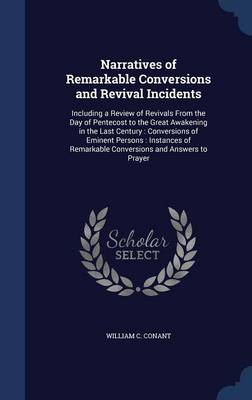 Narratives of Remarkable Conversions and Revival Incidents: Including a Review of Revivals from the Day of Pentecost to the Great Awakening in the Last Century: Conversions of Eminent Persons: Instances of Remarkable Conversions and Answers to Prayer