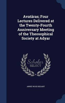 Avataras; Four Lectures Delivered at the Twenty-Fourth Anniversary Meeting of the Theosophical Society at Adyar