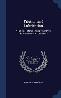 Friction and Lubrication: A Hand-Book for Engineers, Mechanics, Superintendents and Managers