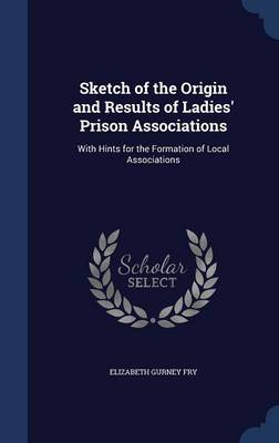 Sketch of the Origin and Results of Ladies' Prison Associations: With Hints for the Formation of Local Associations