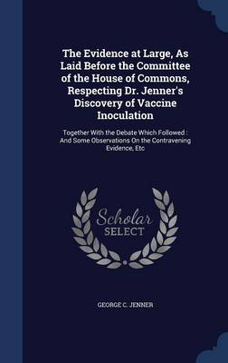 The Evidence at Large, as Laid Before the Committee of the House of Commons, Respecting Dr. Jenner's Discovery of Vaccine Inoculation: Together with the Debate Which Followed: And Some Observations on the Contravening Evidence, Etc