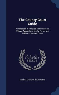 The County Court Guide: A Handbook of Practice and Procedure with an Appendix of Useful Forms and Table of Fees and Costs