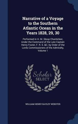 Narrative of a Voyage to the Southern Atlantic Ocean in the Years 1828, 29, 30: Performed in H. M. Sloop Chanticleer, Under the Command of the Late Captain Henry Foster, F. R. S. &C. by Order of the Lords Commissioners of the Admiralty, Volume 1
