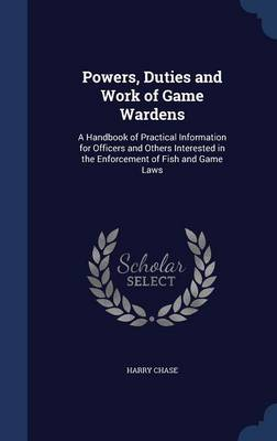 Powers, Duties and Work of Game Wardens: A Handbook of Practical Information for Officers and Others Interested in the Enforcement of Fish and Game Laws