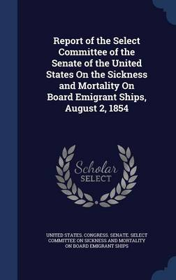 Report of the Select Committee of the Senate of the United States on the Sickness and Mortality on Board Emigrant Ships: August 2, 1854