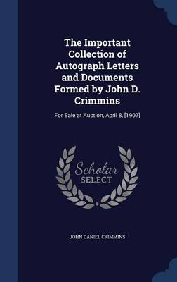 The Important Collection of Autograph Letters and Documents Formed by John D. Crimmins: For Sale at Auction, April 8, [1907]