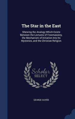 The Star in the East: Shewing the Analogy Which Exists Between the Lectures of Freemasonry, the Mechanism of Initiation Into Its Mysteries, and the Christian Religion