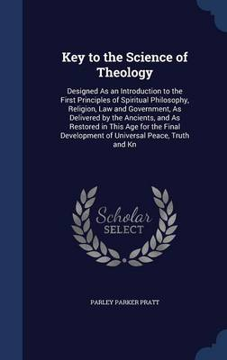 Key to the Science of Theology: Designed as an Introduction to the First Principles of Spiritual Philosophy, Religion, Law and Government, as Delivered by the Ancients, and as Restored in This Age for the Final Development of Universal Peace, Truth and Kn
