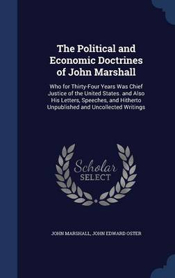 The Political and Economic Doctrines of John Marshall: Who for Thirty-Four Years Was Chief Justice of the United States. and Also His Letters, Speeches, and Hitherto Unpublished and Uncollected Writings