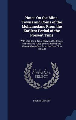 Notes on the Mint-Towns and Coins of the Mohamedans from the Earliest Period of the Present Time: With Map and a Table Showing the Dinars, Dirhems and Fulus of the Amawee and Abasee Khaleefehs from the Year 79 to 332 A.H