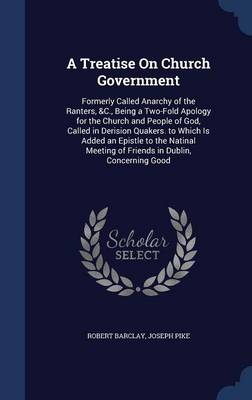 A Treatise on Church Government: Formerly Called Anarchy of the Ranters, &C., Being a Two-Fold Apology for the Church and People of God, Called in Derision Quakers. to Which Is Added an Epistle to the Natinal Meeting of Friends in Dublin, Concerning Good