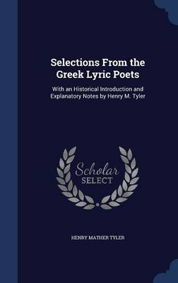 Selections from the Greek Lyric Poets: With an Historical Introduction and Explanatory Notes by Henry M. Tyler
