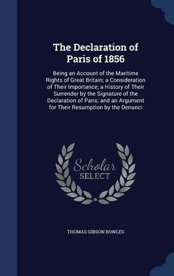 The Declaration of Paris of 1856: Being an Account of the Maritime Rights of Great Britain; A Consideration of Their Importance; A History of Their Surrender by the Signature of the Declaration of Paris; And an Argument for Their Resumption by the Denunci