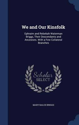 We and Our Kinsfolk: Ephraim and Rebekah Waterman Briggs, Their Descendants and Ancestors. with a Few Collateral Branches