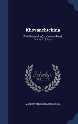 Khovanchtchina: (The Khovanskys) a National Music Drama in 5 Acts