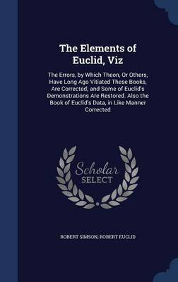 The Elements of Euclid, Viz: The Errors, by Which Theon, or Others, Have Long Ago Vitiated These Books, Are Corrected; And Some of Euclid's Demonstrations Are Restored. Also the Book of Euclid's Data, in Like Manner Corrected
