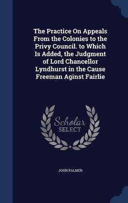 The Practice on Appeals from the Colonies to the Privy Council. to Which Is Added, the Judgment of Lord Chancellor Lyndhurst in the Cause Freeman Aginst Fairlie