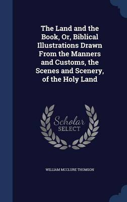 The Land and the Book, Or, Biblical Illustrations Drawn from the Manners and Customs, the Scenes and Scenery, of the Holy Land