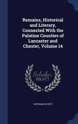 Remains, Historical and Literary, Connected with the Palatine Counties of Lancaster and Chester; Volume 14