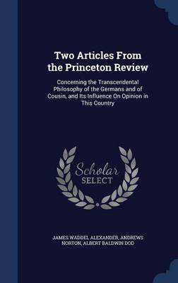 Two Articles from the Princeton Review: Concerning the Transcendental Philosophy of the Germans and of Cousin, and Its Influence on Opinion in This Country