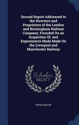 Second Report Addressed to the Directors and Proprietors of the London and Birmingham Railway Company, Founded on an Inspection Of, and Experiments Made Made on the Liverpool and Manchester Railway
