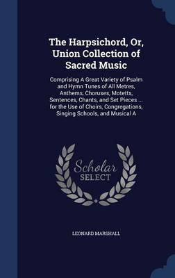 The Harpsichord, Or, Union Collection of Sacred Music: Comprising a Great Variety of Psalm and Hymn Tunes of All Metres, Anthems, Choruses, Motetts, Sentences, Chants, and Set Pieces ... for the Use of Choirs, Congregations, Singing Schools, and Musical a