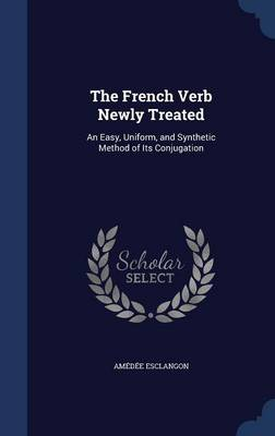 The French Verb Newly Treated: An Easy, Uniform, and Synthetic Method of Its Conjugation